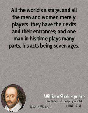 All the world's a stage, and all the men and women merely players: they have their exits and their entrances; and one man in his time plays many parts, his acts being seven ages.