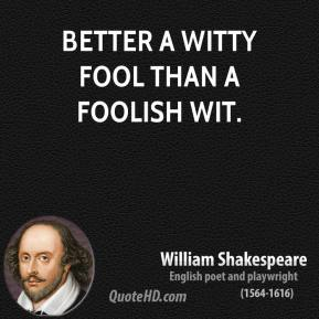 Better a witty fool than a foolish wit.