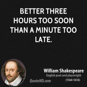 William Shakespeare - Better three hours too soon than a minute too late.
