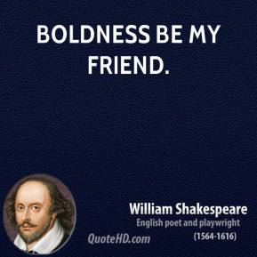 William Shakespeare - Boldness be my friend.