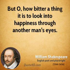But O, how bitter a thing it is to look into happiness through another man's eyes.