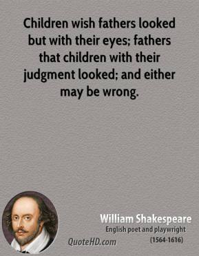 Children wish fathers looked but with their eyes; fathers that children with their judgment looked; and either may be wrong.