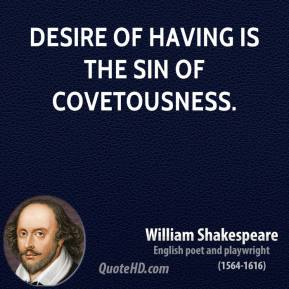 William Shakespeare - Desire of having is the sin of covetousness.