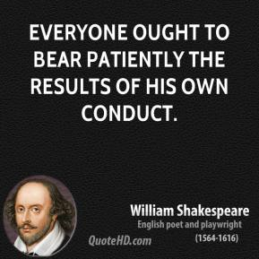 Everyone ought to bear patiently the results of his own conduct.