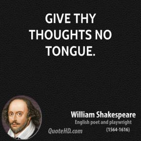 Give thy thoughts no tongue.