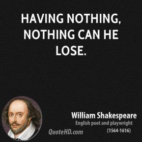 Having nothing, nothing can he lose.
