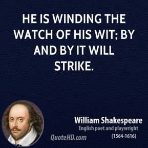 William Shakespeare - He is winding the watch of his wit; by and by it will strike.