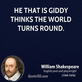 He that is giddy thinks the world turns round.