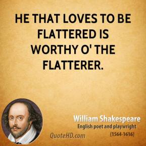 William Shakespeare - He that loves to be flattered is worthy o' the flatterer.