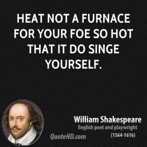 William Shakespeare - Heat not a furnace for your foe so hot that it do singe yourself.