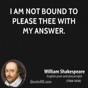 I am not bound to please thee with my answer.