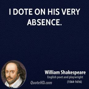 I dote on his very absence.