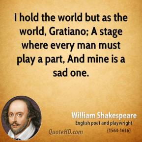 William Shakespeare - I hold the world but as the world, Gratiano; A stage where every man must play a part, And mine is a sad one.