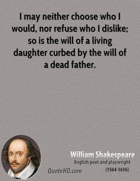 William Shakespeare - I may neither choose who I would, nor refuse who I dislike; so is the will of a living daughter curbed by the will of a dead father.