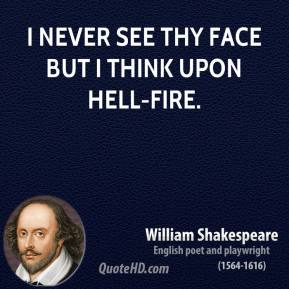 I never see thy face but I think upon hell-fire.
