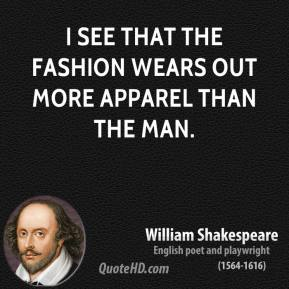 I see that the fashion wears out more apparel than the man.
