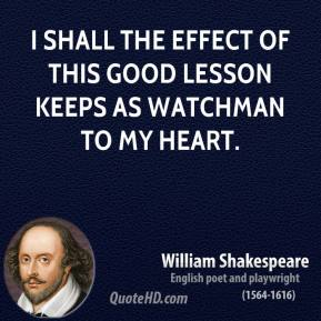 I shall the effect of this good lesson keeps as watchman to my heart.