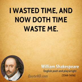 William Shakespeare - I wasted time, and now doth time waste me.