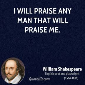 I will praise any man that will praise me.