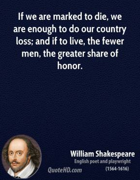 If we are marked to die, we are enough to do our country loss; and if to live, the fewer men, the greater share of honor.