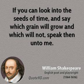 William Shakespeare - If you can look into the seeds of time, and say which grain will grow and which will not, speak then unto me.