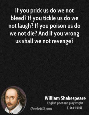 If you prick us do we not bleed? If you tickle us do we not laugh? If you poison us do we not die? And if you wrong us shall we not revenge?