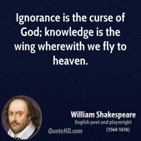 William Shakespeare - Ignorance is the curse of God; knowledge is the wing wherewith we fly to heaven.