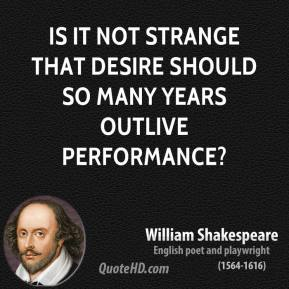 Is it not strange that desire should so many years outlive performance?
