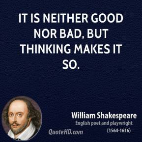 William Shakespeare - It is neither good nor bad, but thinking makes it so.