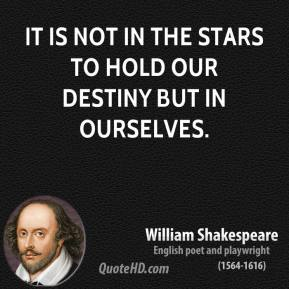 William Shakespeare - It is not in the stars to hold our destiny but in ourselves.