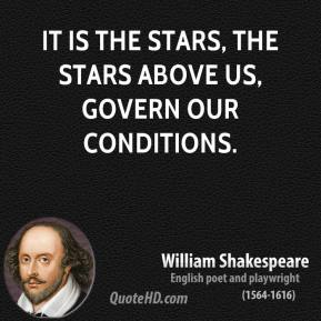 It is the stars, The stars above us, govern our conditions.