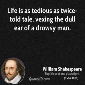 Life is as tedious as twice-told tale, vexing the dull ear of a drowsy man.