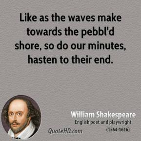 William Shakespeare - Like as the waves make towards the pebbl'd shore, so do our minutes, hasten to their end.