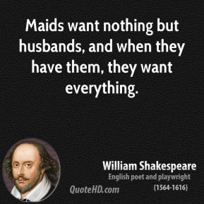 William Shakespeare - Maids want nothing but husbands, and when they have them, they want everything.