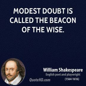 Modest doubt is called the beacon of the wise.