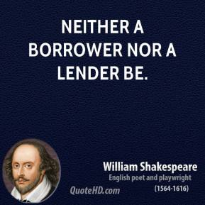William Shakespeare - Neither a borrower nor a lender be.