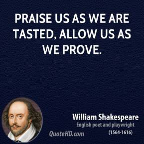 Praise us as we are tasted, allow us as we prove.