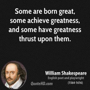 William Shakespeare - Some are born great, some achieve greatness, and some have greatness thrust upon them.