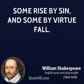 William Shakespeare - Some rise by sin, and some by virtue fall.