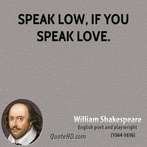 Speak low, if you speak love.
