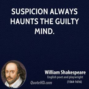 William Shakespeare - Suspicion always haunts the guilty mind.