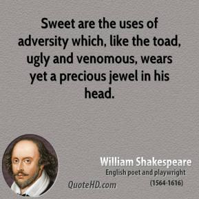 William Shakespeare - Sweet are the uses of adversity which, like the toad, ugly and venomous, wears yet a precious jewel in his head.