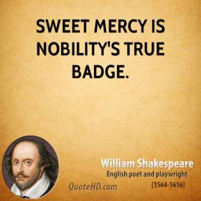 William Shakespeare - Sweet mercy is nobility's true badge.