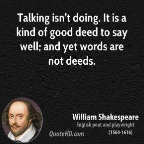 William Shakespeare - Talking isn't doing. It is a kind of good deed to say well; and yet words are not deeds.