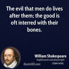 William Shakespeare - The evil that men do lives after them; the good is oft interred with their bones.