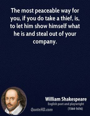 William Shakespeare - The most peaceable way for you, if you do take a thief, is, to let him show himself what he is and steal out of your company.