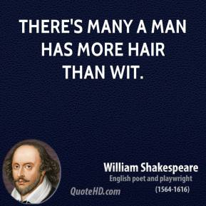 There's many a man has more hair than wit.