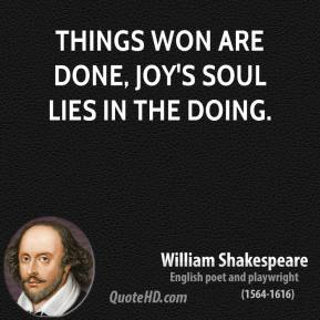 Things won are done, joy's soul lies in the doing.
