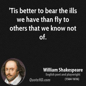 William Shakespeare - 'Tis better to bear the ills we have than fly to others that we know not of.