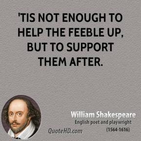 William Shakespeare - 'Tis not enough to help the feeble up, but to support them after.